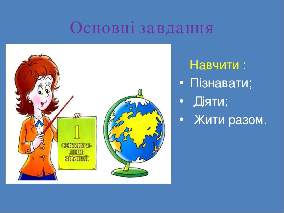 Основні завдання Навчити : Пізнавати; Діяти; Жити разом.