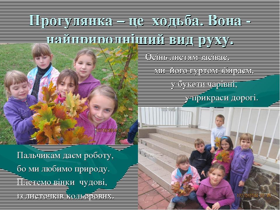 Прогулянка – це ходьба. Вона - найприродніший вид руху. Осінь листям засіває, ми його гуртом збираєм, у букети чарівні, у прикраси дорогі. Пальчика...