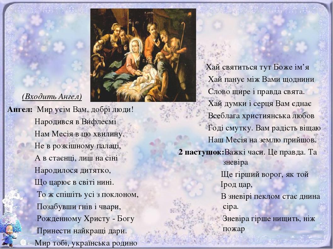 (Входить Ангел) Ангел: Мир усім Вам, добрі люди! Народився в Вифлеємі Нам Месія в цю хвилину. Не в розкішному палаці, А в стаєнці, лиш на сіні Наро...