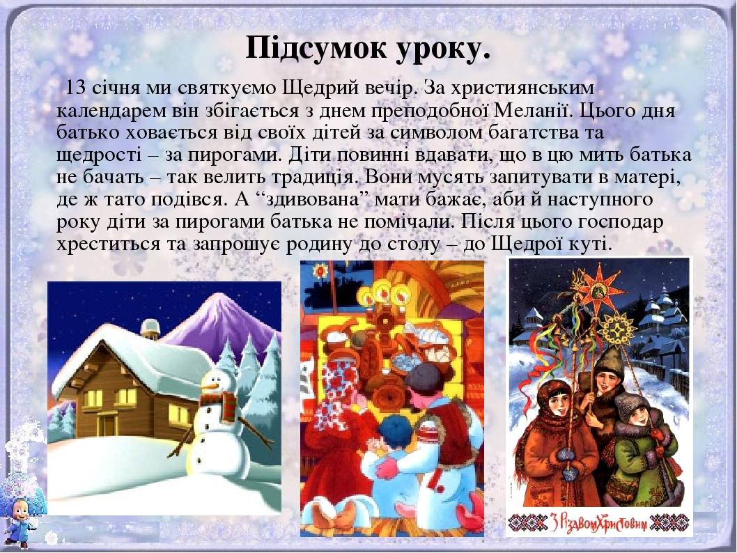 Підсумок уроку. 13 січня ми святкуємо Щедрий вечір. За християнським календарем він збігається з днем преподобної Меланії. Цього дня батько ховаєть...
