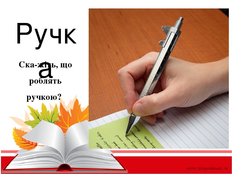 Ручка Скажіть, що роблять ручкою?