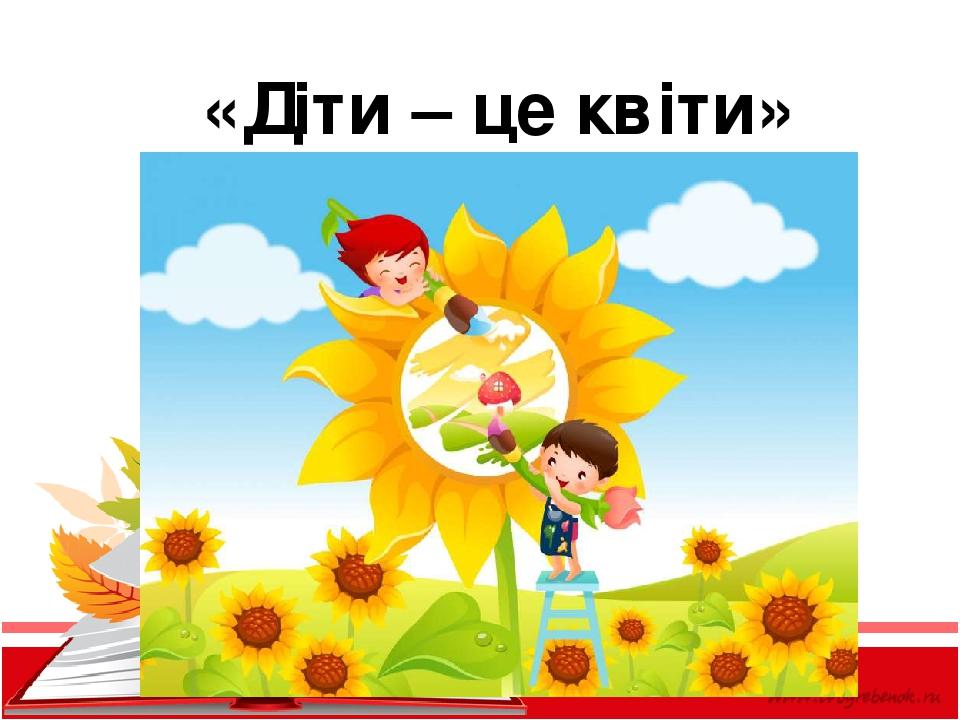 «Діти – це квіти»