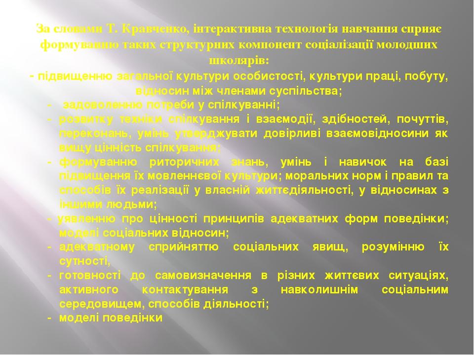 За словами Т. Кравченко, інтерактивна технологія навчання сприяє формуванню таких структурних компонент соціалізації молодших школярів: - підвищенн...