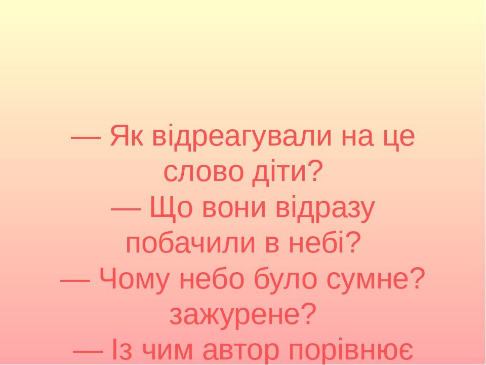— Як відреагували на це слово діти? — Що вони відразу побачили в небі? — Чому небо було сумне? зажурене? — Із чим автор порівнює небо?