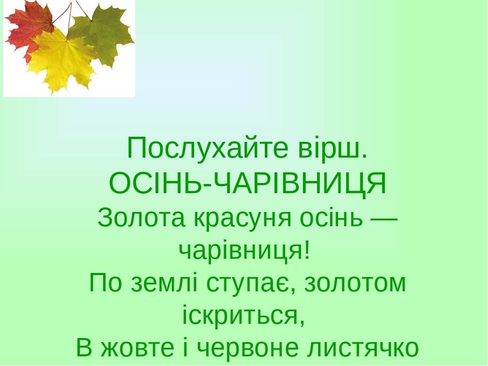 Послухайте вірш. ОСІНЬ-ЧАРІВНИЦЯ Золота красуня осінь — чарівниця! По землі ступає, золотом іскриться, В жовте і червоне листячко фарбує І картини ...