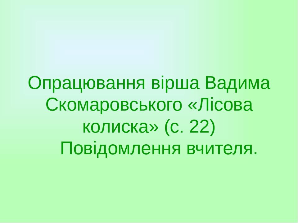 Опрацювання вірша Вадима Скомаровського «Лісова колиска» (с. 22) Повідомлення вчителя.