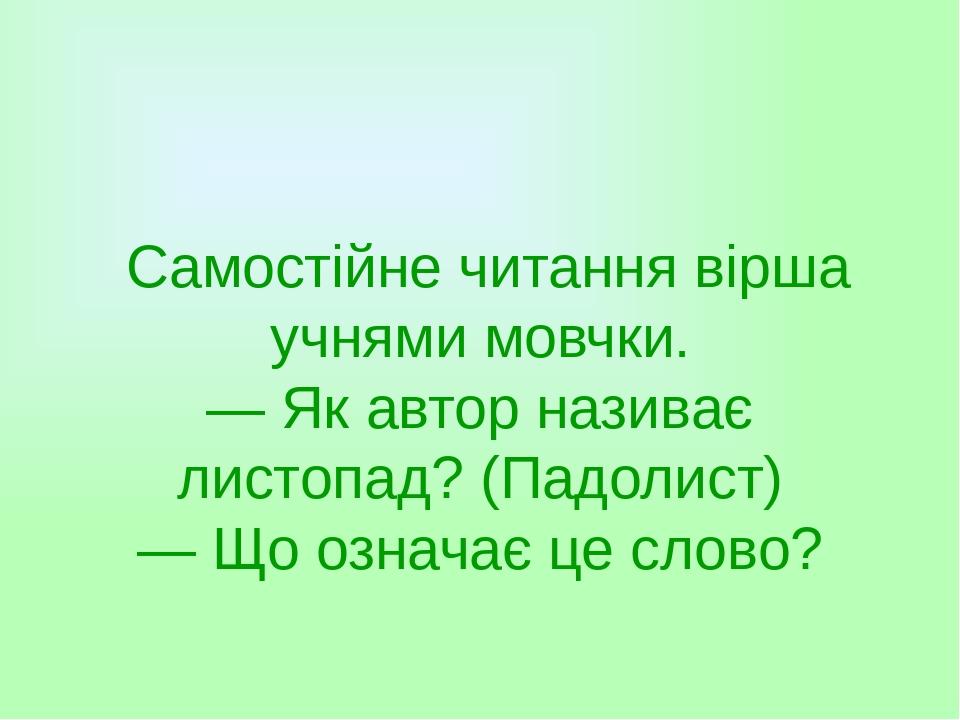 Самостійне читання вірша учнями мовчки. — Як автор називає листопад? (Падолист) — Що означає це слово?