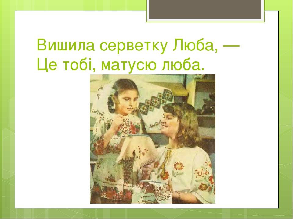 Вишила серветку Люба, — Це тобі, матусю люба.