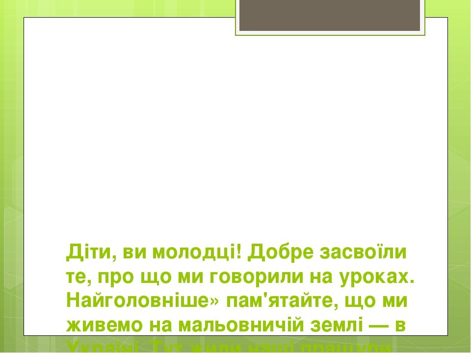 Діти, ви молодці! Добре засвоїли те, про що ми говорили на уроках. Найголовніше» пам'ятайте, що ми живемо на мальовничій землі — в Україні. Тут жил...