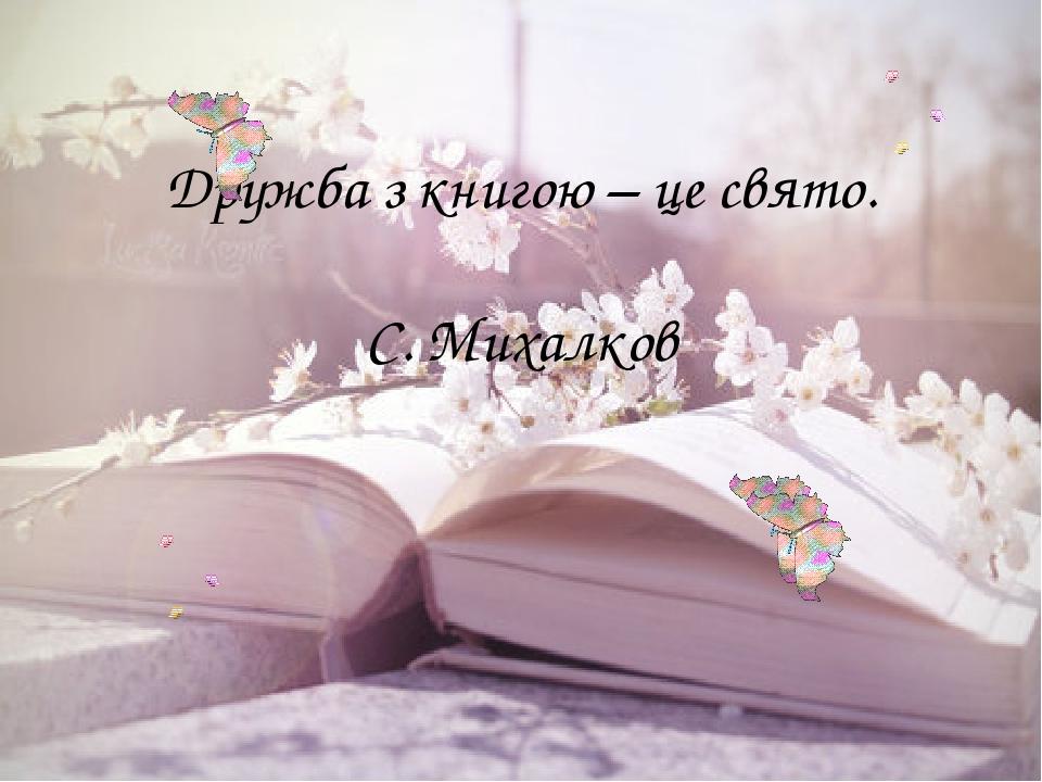 Дружба з книгою – це свято. С. Михалков