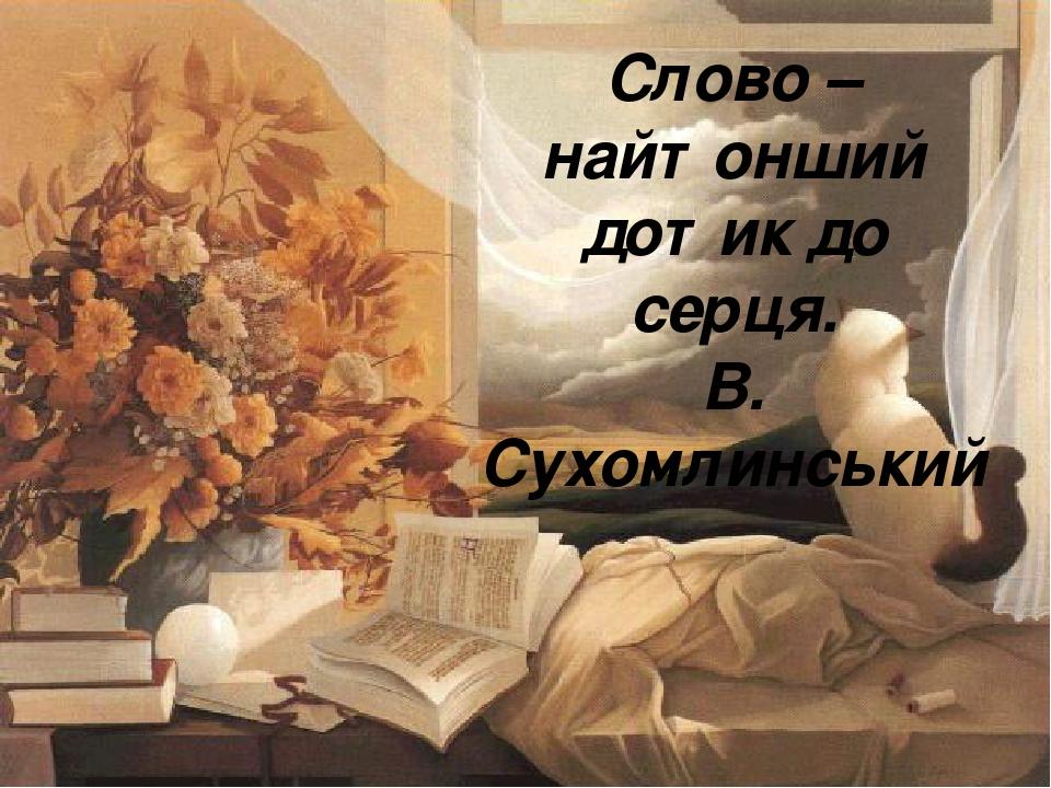 Слово – найтонший дотик до серця. В. Сухомлинський
