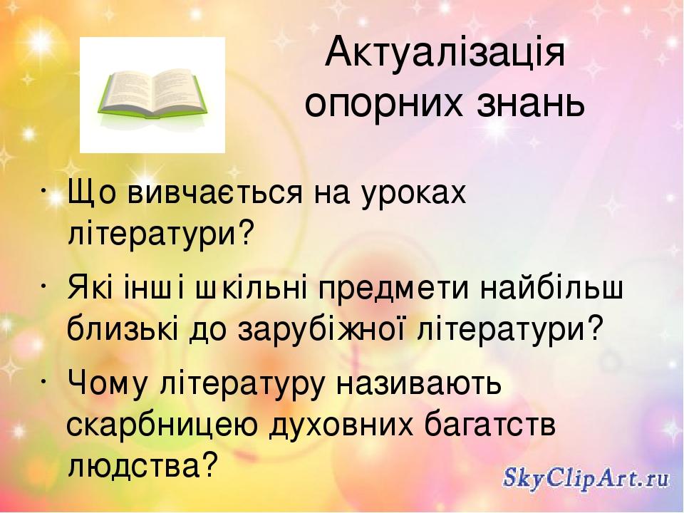 Актуалізація опорних знань Що вивчається на уроках літератури? Які інші шкільні предмети найбільш близькі до зарубіжної літератури? Чому літературу...