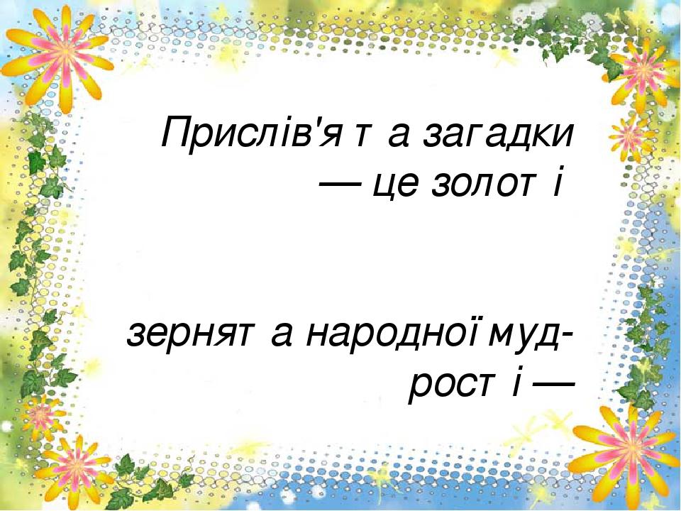 Прислів'я та загадки — це золоті зернята народної мудрості — маленькі, але дорогоцінні... Н. Шумада