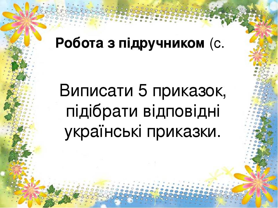 Робота з підручником (с. Виписати 5 приказок, підібрати відповідні українські приказки.
