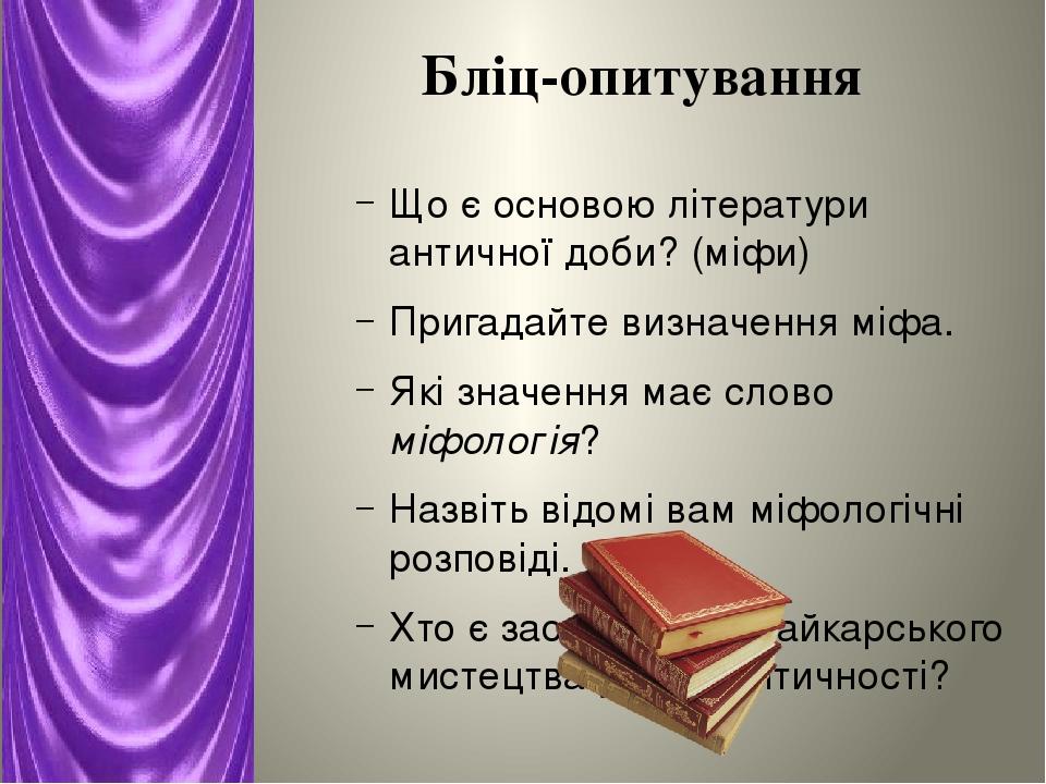 Бліц-опитування Що є основою літератури античної доби? (міфи) Пригадайте визначення міфа. Які значення має слово міфологія? Назвіть відомі вам міфо...