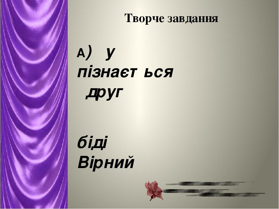 Творче завдання А) у пізнається друг  біді Вірний   Б) прикрашає а Людина місце не  людину місце    В) треба щоб їсти а  не жити щоб жити ...