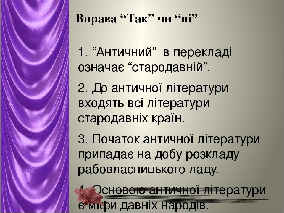 """Вправа """"Так"""" чи """"ні"""" 1. """"Античний"""" в перекладі означає """"стародавній"""". 2. До античної літератури входять всі літератури стародавніх країн. 3. Почато..."""