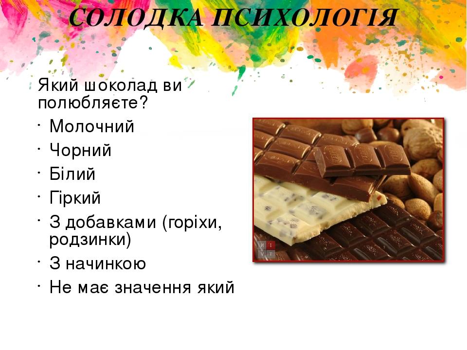 СОЛОДКА ПСИХОЛОГІЯ Який шоколад ви полюбляєте? Молочний Чорний Білий Гіркий З добавками (горіхи, родзинки) З начинкою Не має значення який
