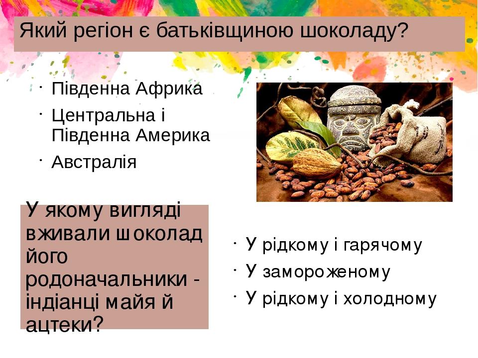 Який регіон є батьківщиною шоколаду? Південна Африка Центральна і Південна Америка Австралія У якому вигляді вживали шоколад його родоначальники - ...