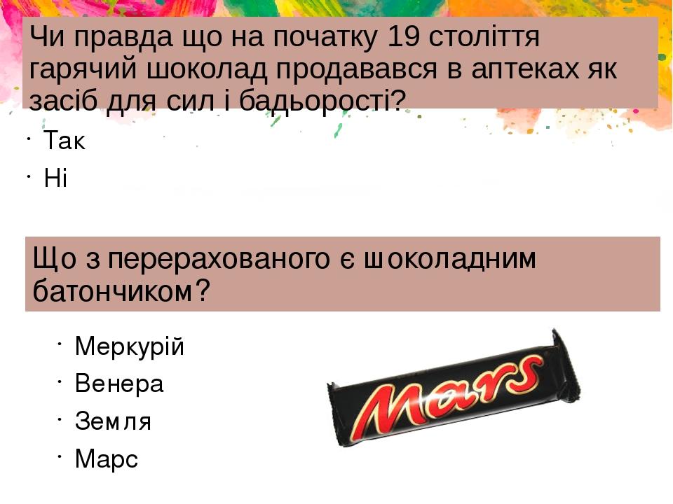 Чи правда що на початку 19 століття гарячий шоколад продавався в аптеках як засіб для сил і бадьорості? Так Ні Що з перерахованого є шоколадним бат...
