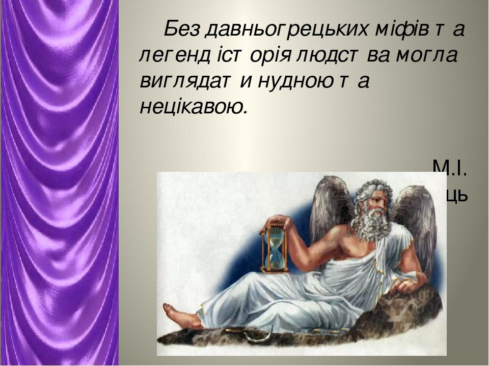 Без давньогрецьких міфів та легенд історія людства могла виглядати нудною та нецікавою. М.І. Киященко, літературознавець