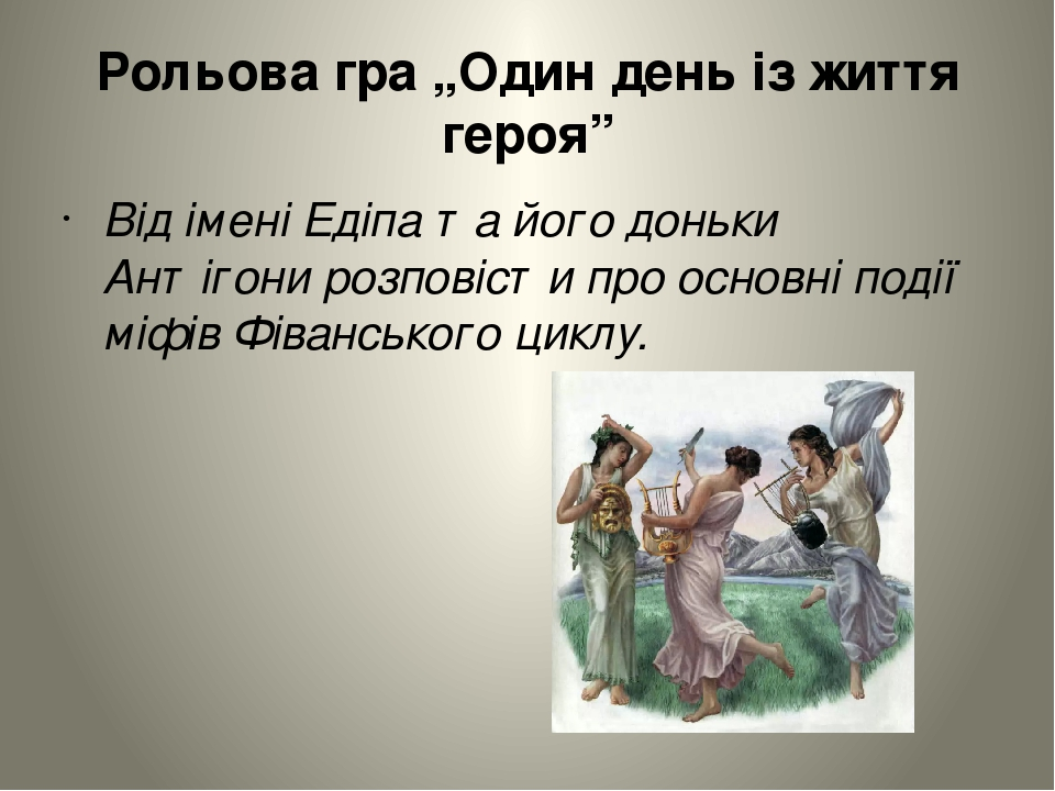 """Рольова гра """"Один день із життя героя"""" Від імені Едіпа та його доньки Антігони розповісти про основні події міфів Фіванського циклу."""
