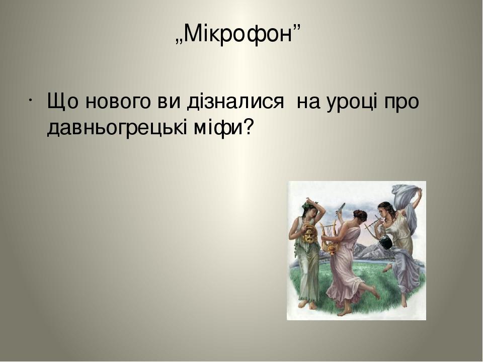 """""""Мікрофон"""" Що нового ви дізналися на уроці про давньогрецькі міфи?"""