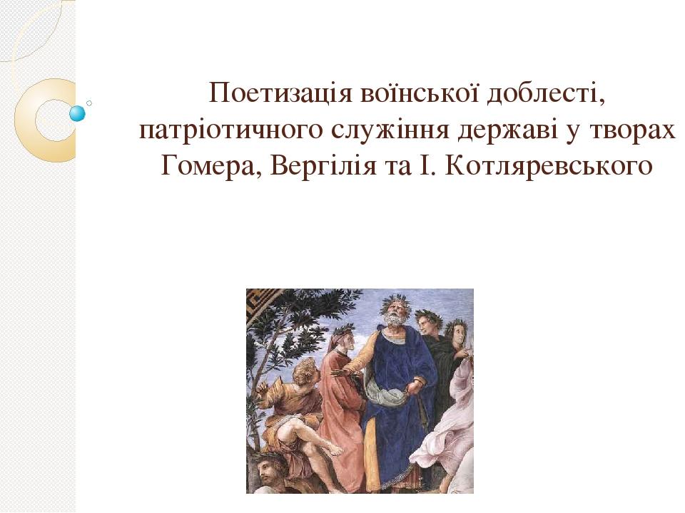Поетизація воїнської доблесті, патріотичного служіння державі у творах Гомера, Вергілія та І. Котляревського