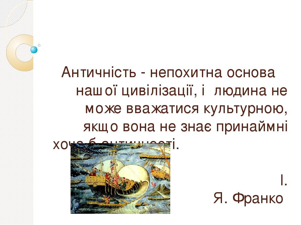 Античність - непохитна основа нашої цивілізації, і людина не може вважатися культурною, якщо вона не знає принаймні хоча б античності. І. Я. Франко
