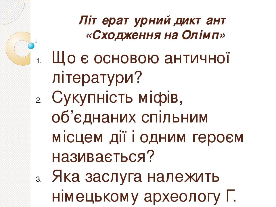Літературний диктант «Сходження на Олімп» Що є основою античної літератури? Сукупність міфів, об'єднаних спільним місцем дії і одним героєм називає...