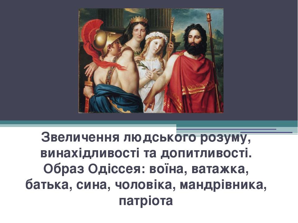 Звеличення людського розуму, винахідливості та допитливості. Образ Одіссея: воїна, ватажка, батька, сина, чоловіка, мандрівника, патріота