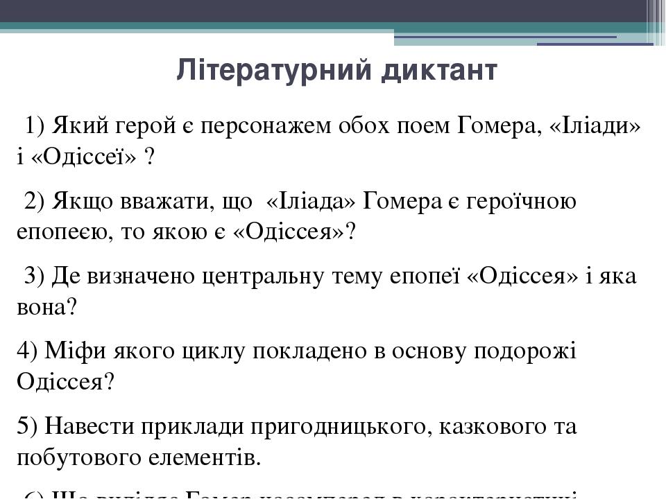 Літературний диктант 1) Який герой є персонажем обох поем Гомера, «Іліади» і «Одіссеї» ? 2) Якщо вважати, що «Іліада» Гомера є героїчною епопеєю, т...