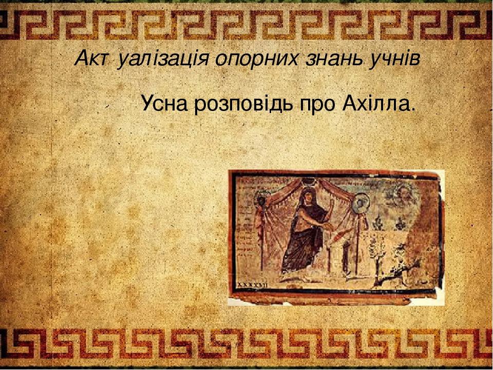 Актуалізація опорних знань учнів Усна розповідь про Ахілла.