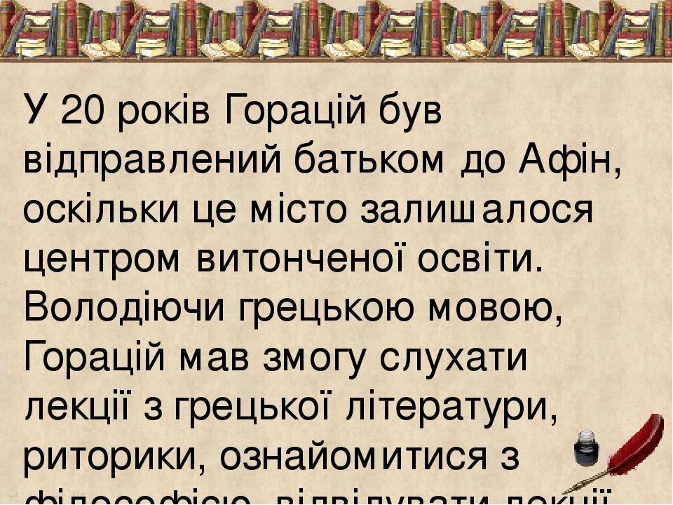 У 20 років Горацій був відправлений батьком до Афін, оскільки це місто залишалося центром витонченої освіти. Володіючи грецькою мовою, Горацій мав ...