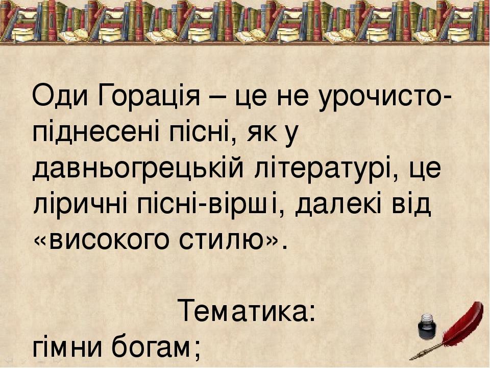 Оди Горація – це не урочисто-піднесені пісні, як у давньогрецькій літературі, це ліричні пісні-вірші, далекі від «високого стилю». Тематика: гімни ...