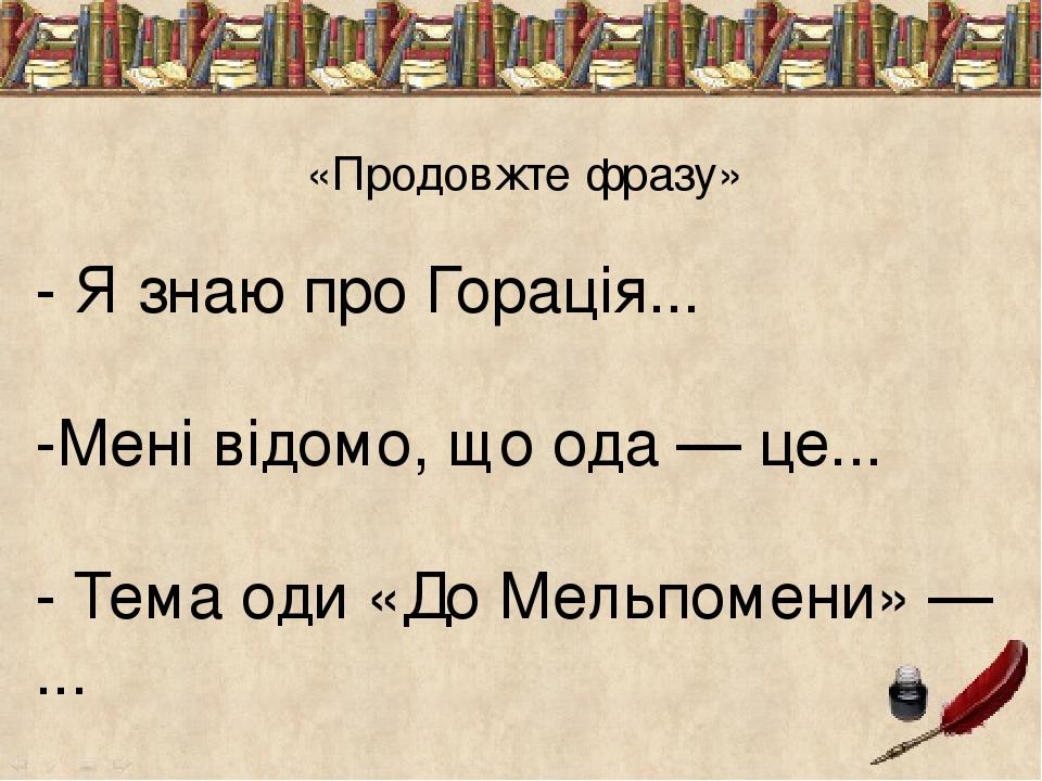 «Продовжте фразу» - Я знаю про Горація... -Мені відомо, що ода — це... - Тема оди «До Мельпомени» — ... - Ідея оди «До Мельпомени» — ... - Вірш Гор...