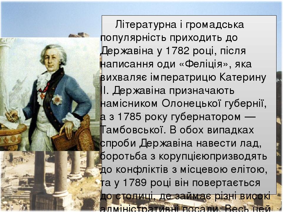Літературна і громадська популярність приходить до Державіна у1782році, після написанняоди«Феліція», яка вихваляє імператрицюКатерину II. Держ...