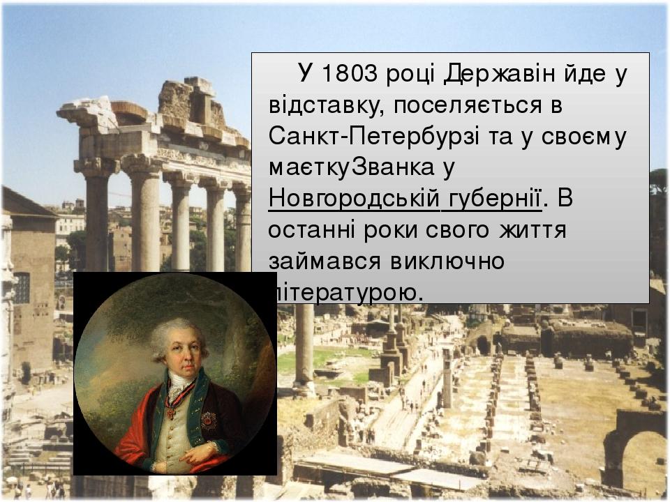 У1803році Державін йде у відставку, поселяється в Санкт-Петербурзі та у своєму маєткуЗванкауНовгородській губернії. В останні роки свого життя ...