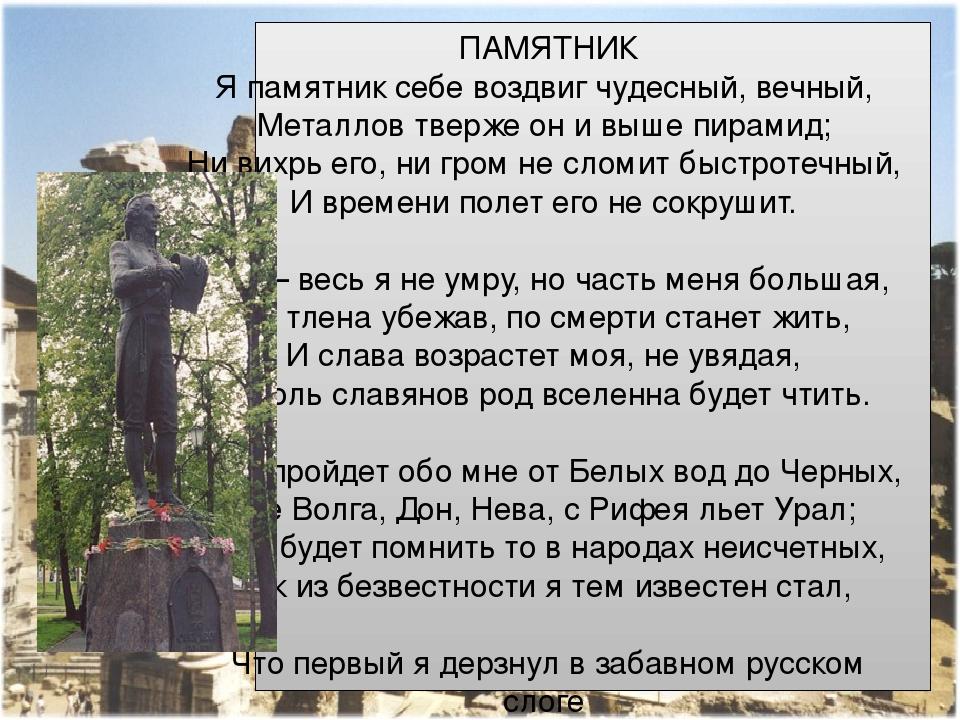 ПАМЯТНИК Я памятник себе воздвиг чудесный, вечный, Металлов тверже он и выше пирамид; Ни вихрь его, ни гром не сломит быстротечный, И времени по...