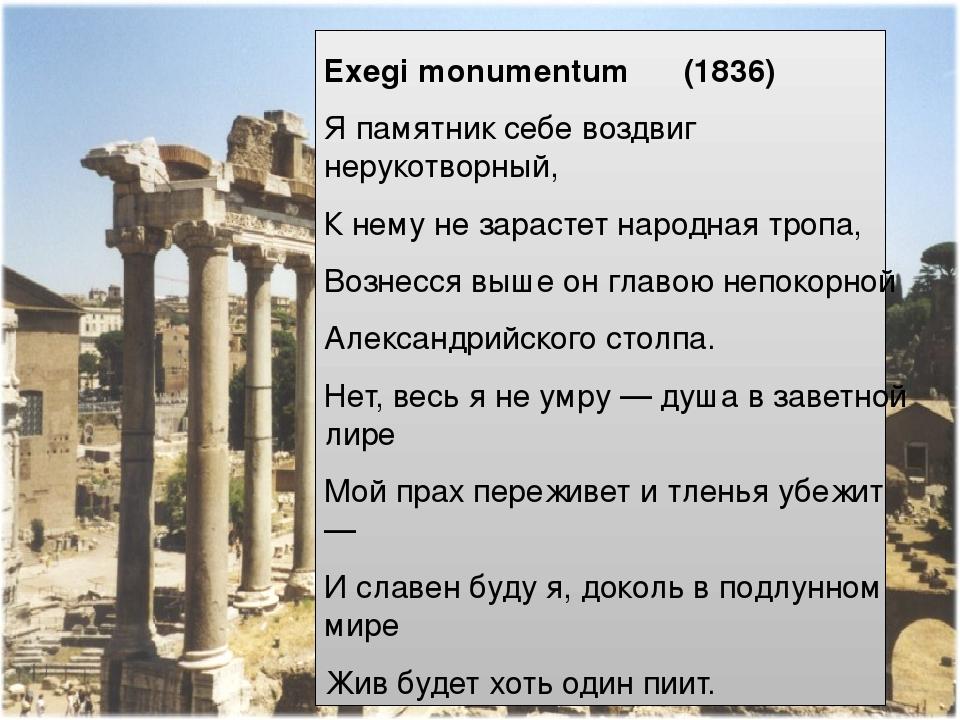 Exegi monumentum (1836) Я памятник себе воздвиг нерукотворный, К нему не зарастет народная тропа, Вознесся выше он главою непокорной Александрийско...