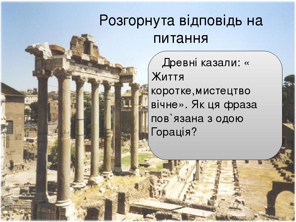 Розгорнута відповідь на питання Древні казали: « Життя коротке,мистецтво вічне». Як ця фраза пов`язана з одою Горація?