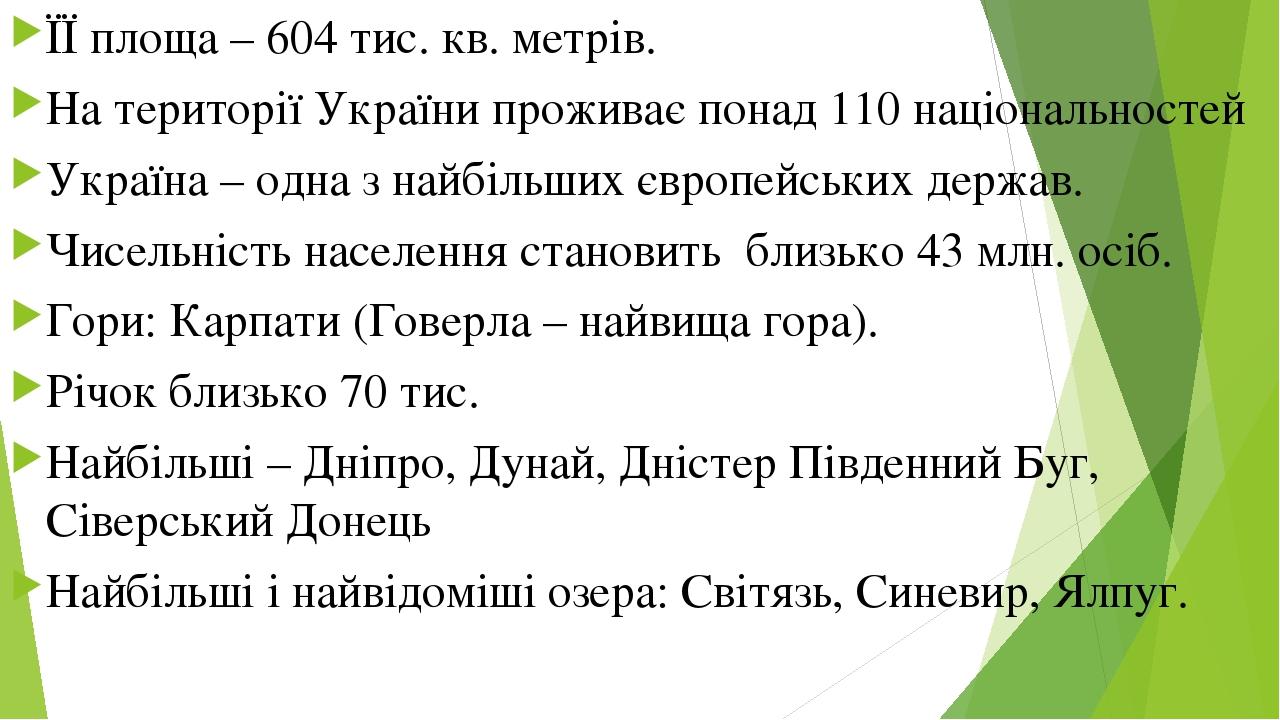 ЇЇ площа – 604 тис. кв. метрів.  На території України проживає понад 110 національностей  Україна – одна з найбільших європейських держав.  Чисе...