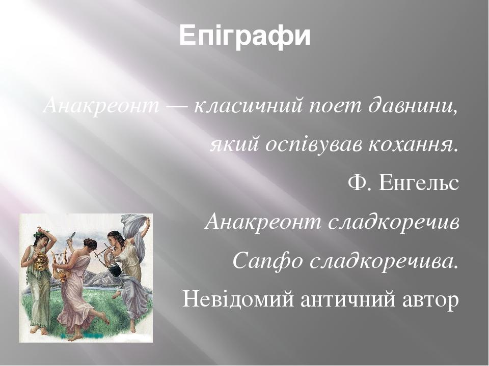 Епіграфи Анакреонт — класичний поет давнини, який оспівував кохання. Ф. Енгельс Анакреонт сладкоречив Сапфо сладкоречива. Невідомий античний автор