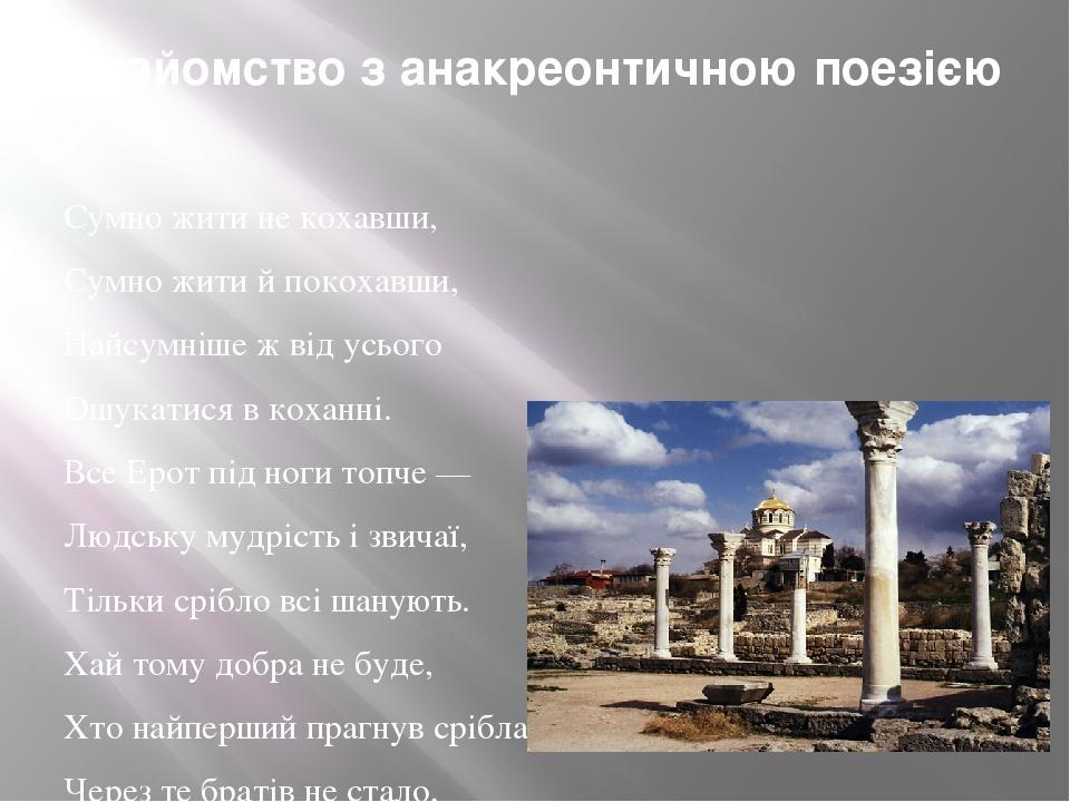 Знайомство з анакреонтичною поезією Сумно жити не кохавши, Сумно жити й покохавши, Найсумніше ж від усього Ошукатися в коханні. Все Ерот під ноги т...
