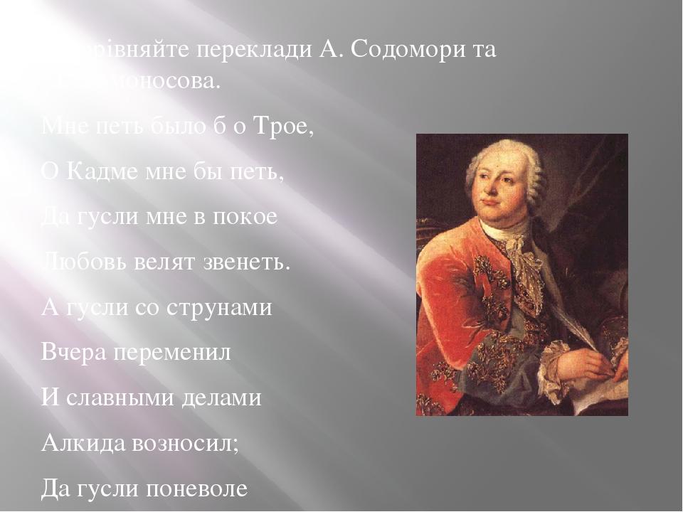 – Порівняйте переклади А. Содомори та М. Ломоносова. Мне петь было б о Трое, О Кадме мне бы петь, Да гусли мне в покое Любовь велят звенеть. А гусл...