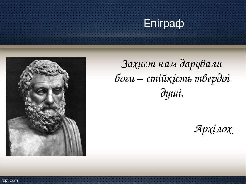 Епіграф Захист нам дарували боги – стійкість твердої душі. Архілох