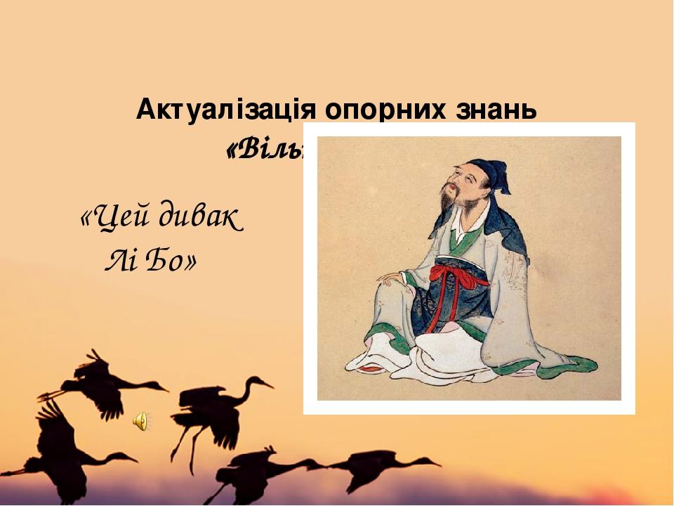 Актуалізація опорних знань «Вільне письмо»  «Цей дивак Лі Бо»