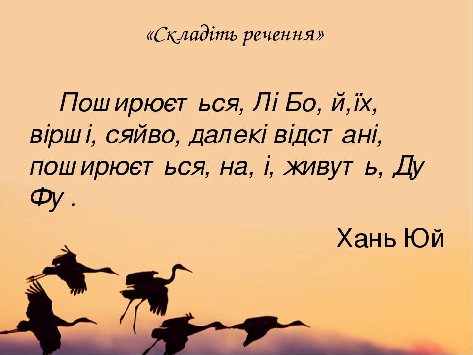 «Складіть речення» Поширюється, Лі Бо, й,їх, вірші, сяйво, далекі відстані, поширюється, на, і, живуть, Ду Фу. Хань Юй