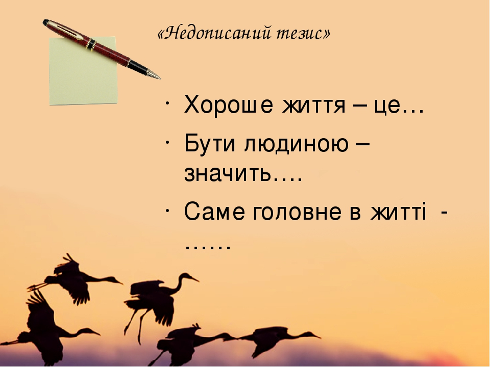 «Недописаний тезис» Хороше життя – це… Бути людиною – значить…. Саме головне в житті - ……