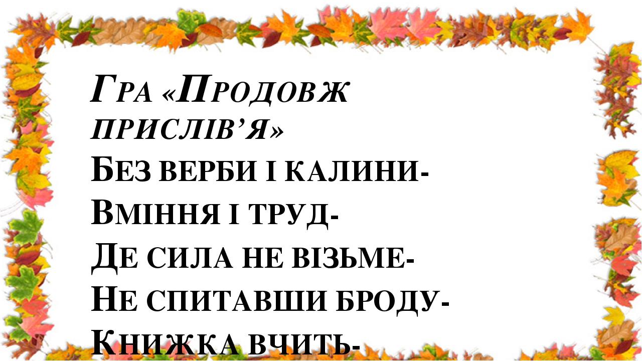 ГРА «ПРОДОВЖ ПРИСЛІВ'Я» БЕЗ ВЕРБИ І КАЛИНИ- ВМІННЯ І ТРУД- ДЕ СИЛА НЕ ВІЗЬМЕ- НЕ СПИТАВШИ БРОДУ- КНИЖКА ВЧИТЬ- ВІК ЖИВИ-